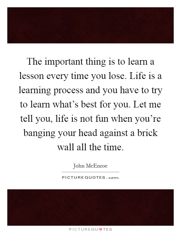 The important thing is to learn a lesson every time you lose. Life is a learning process and you have to try to learn what's best for you. Let me tell you, life is not fun when you're banging your head against a brick wall all the time. Picture Quote #1