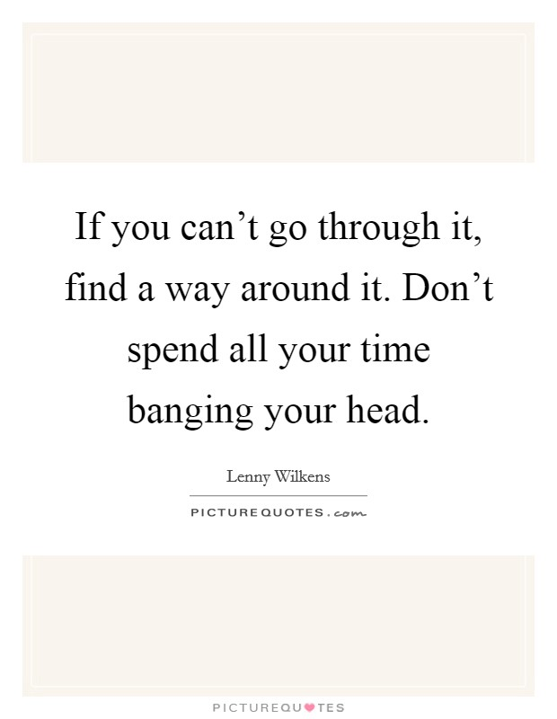 If you can't go through it, find a way around it. Don't spend all your time banging your head Picture Quote #1