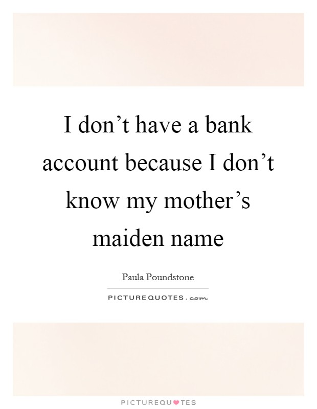I don't have a bank account because I don't know my mother's maiden name Picture Quote #1