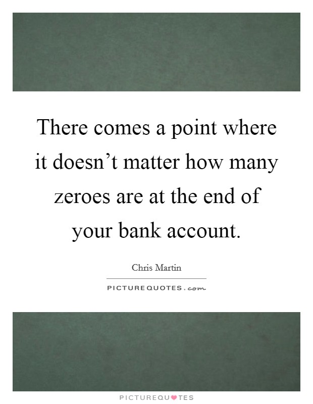 There comes a point where it doesn't matter how many zeroes are at the end of your bank account Picture Quote #1
