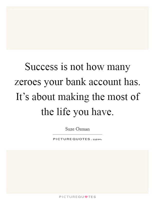 Success is not how many zeroes your bank account has. It's about making the most of the life you have Picture Quote #1
