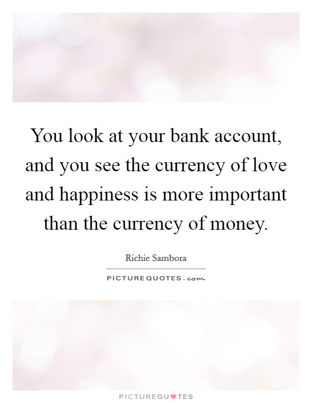 You look at your bank account, and you see the currency of love and happiness is more important than the currency of money Picture Quote #1