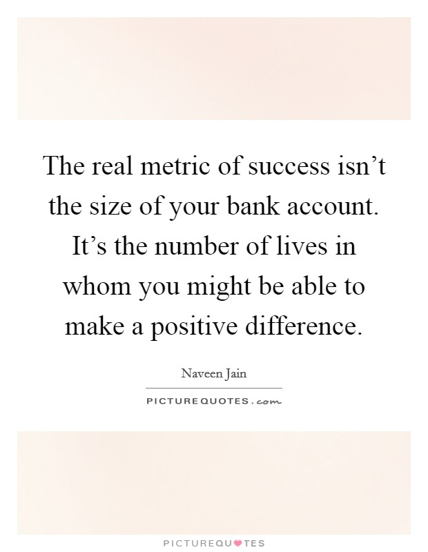 The real metric of success isn't the size of your bank account. It's the number of lives in whom you might be able to make a positive difference Picture Quote #1