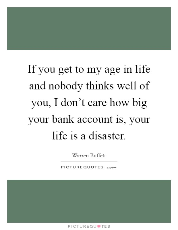 If you get to my age in life and nobody thinks well of you, I don't care how big your bank account is, your life is a disaster Picture Quote #1
