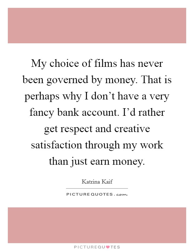 My choice of films has never been governed by money. That is perhaps why I don't have a very fancy bank account. I'd rather get respect and creative satisfaction through my work than just earn money Picture Quote #1