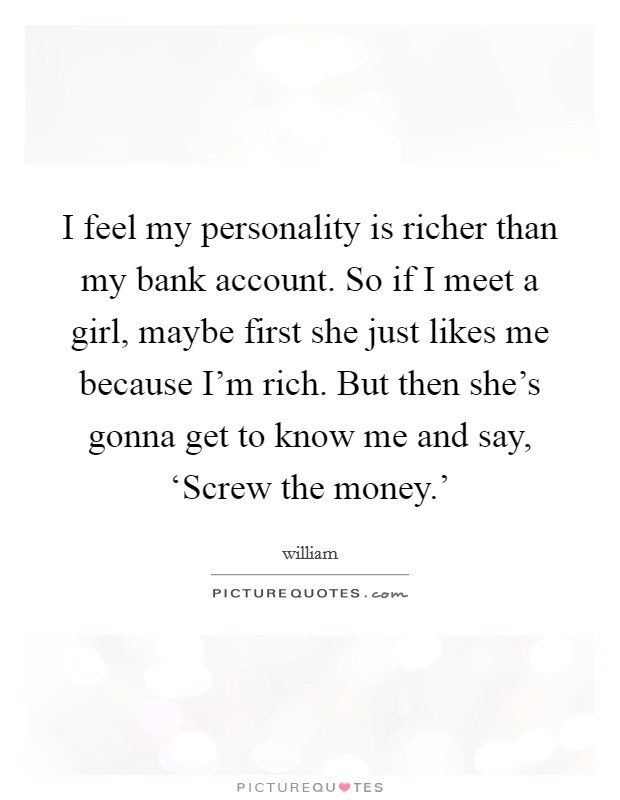 I feel my personality is richer than my bank account. So if I meet a girl, maybe first she just likes me because I'm rich. But then she's gonna get to know me and say, 'Screw the money.' Picture Quote #1