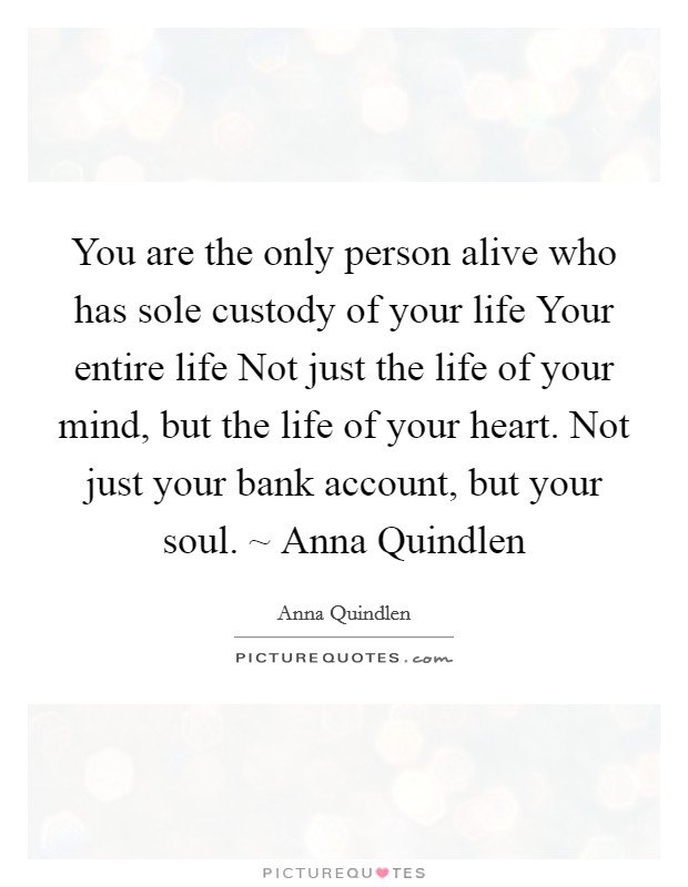 You are the only person alive who has sole custody of your life Your entire life Not just the life of your mind, but the life of your heart. Not just your bank account, but your soul. ~ Anna Quindlen Picture Quote #1