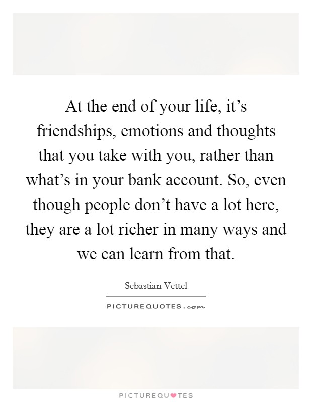 At the end of your life, it's friendships, emotions and thoughts that you take with you, rather than what's in your bank account. So, even though people don't have a lot here, they are a lot richer in many ways and we can learn from that Picture Quote #1