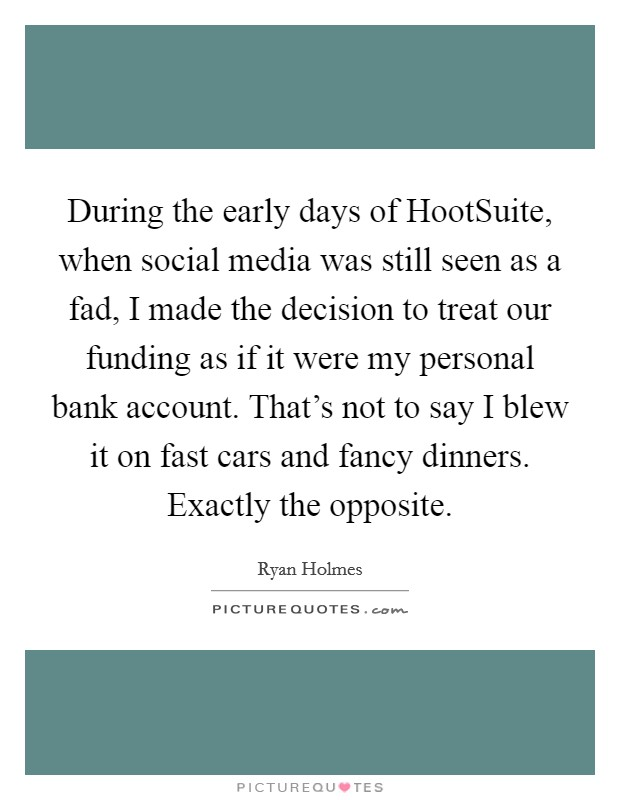 During the early days of HootSuite, when social media was still seen as a fad, I made the decision to treat our funding as if it were my personal bank account. That's not to say I blew it on fast cars and fancy dinners. Exactly the opposite Picture Quote #1