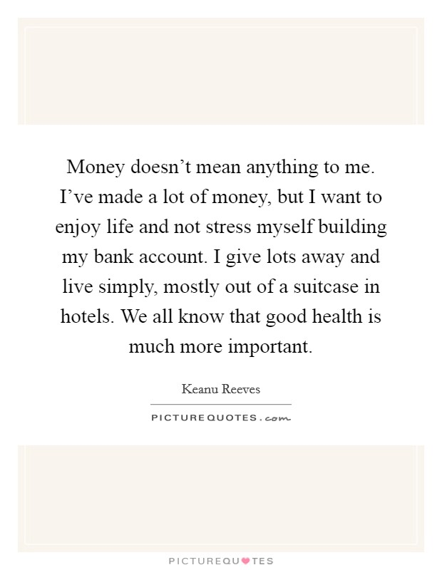Money doesn't mean anything to me. I've made a lot of money, but I want to enjoy life and not stress myself building my bank account. I give lots away and live simply, mostly out of a suitcase in hotels. We all know that good health is much more important Picture Quote #1