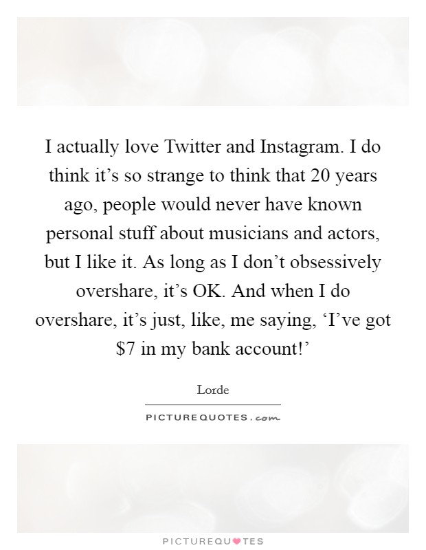 I actually love Twitter and Instagram. I do think it's so strange to think that 20 years ago, people would never have known personal stuff about musicians and actors, but I like it. As long as I don't obsessively overshare, it's OK. And when I do overshare, it's just, like, me saying, 'I've got $7 in my bank account!' Picture Quote #1
