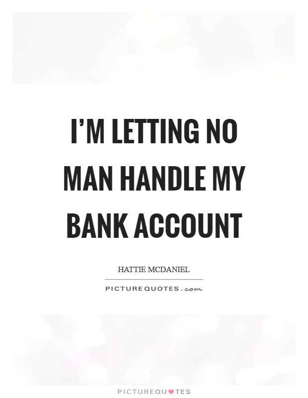I'm letting no man handle my bank account Picture Quote #1