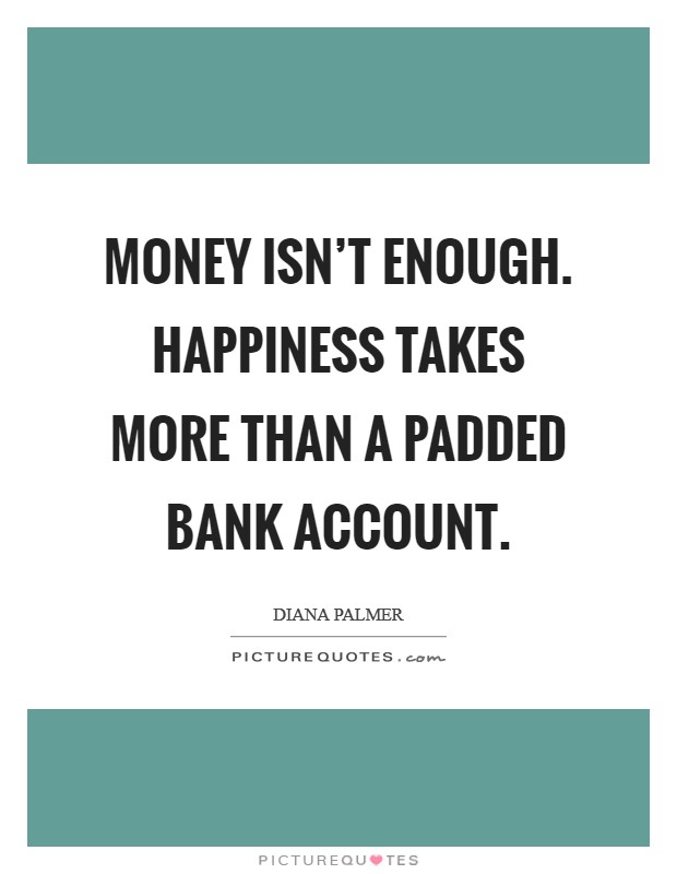 Money isn't enough. Happiness takes more than a padded bank account Picture Quote #1