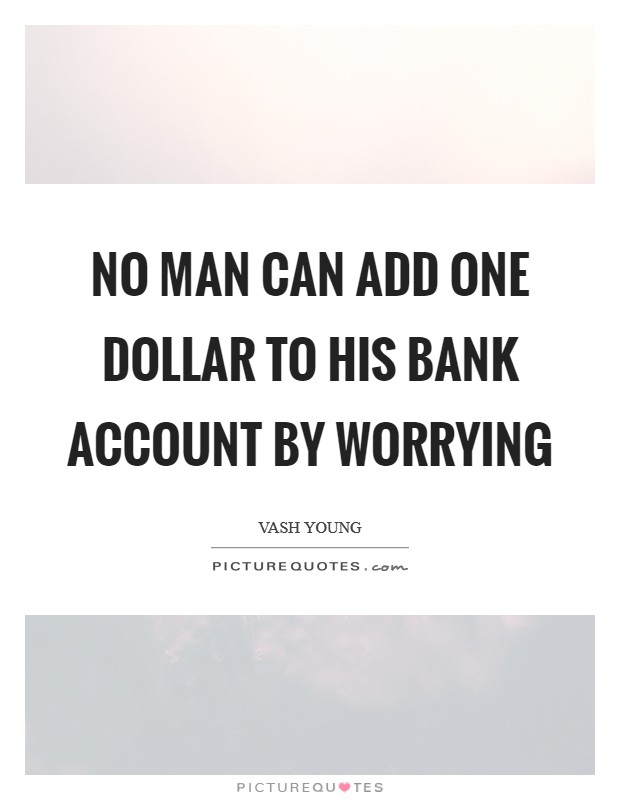 No man can add one dollar to his bank account by worrying Picture Quote #1