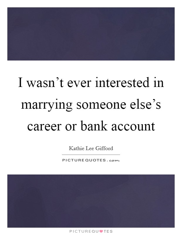 I wasn't ever interested in marrying someone else's career or bank account Picture Quote #1