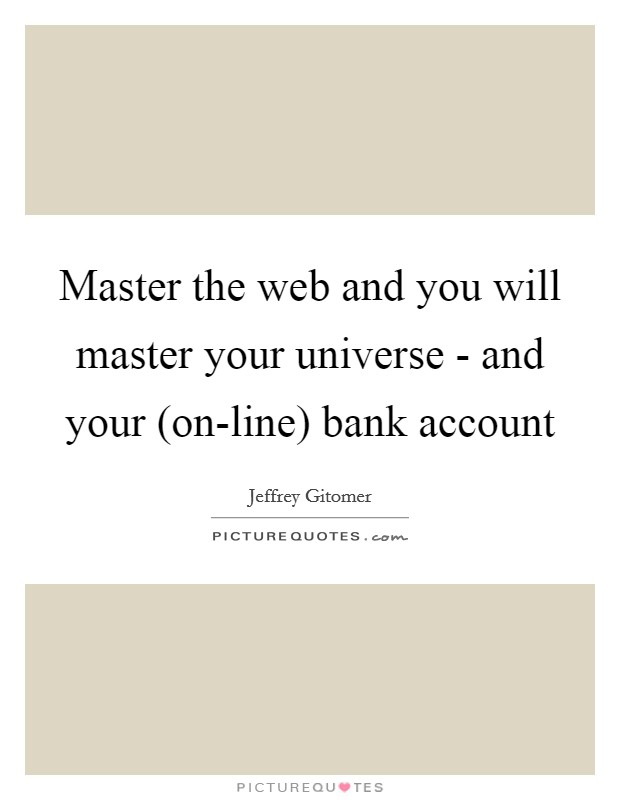 Master the web and you will master your universe - and your (on-line) bank account Picture Quote #1