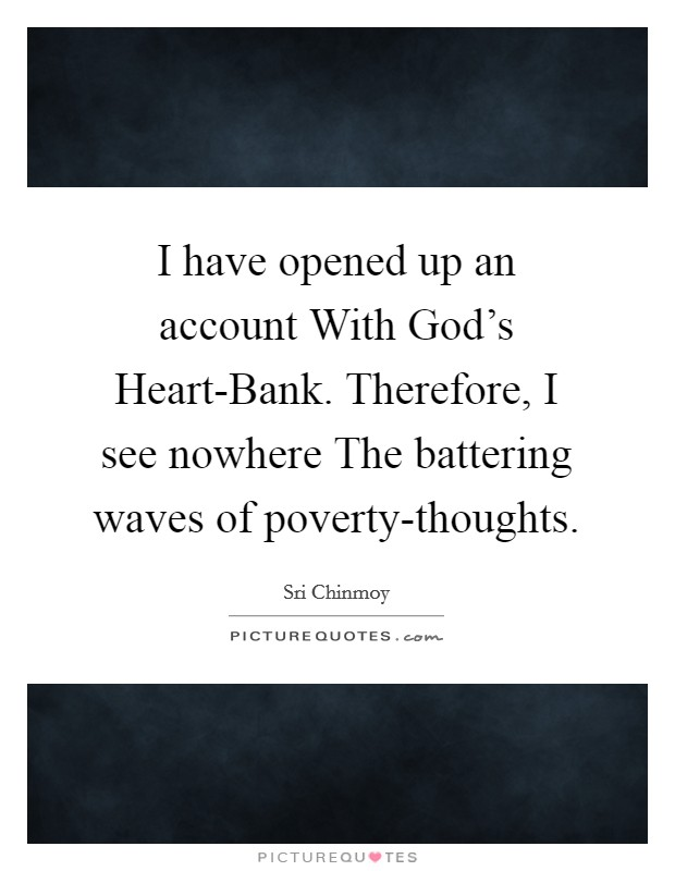 I have opened up an account With God's Heart-Bank. Therefore, I see nowhere The battering waves of poverty-thoughts Picture Quote #1