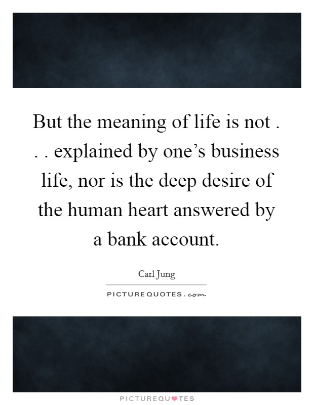But the meaning of life is not . . . explained by one's business life, nor is the deep desire of the human heart answered by a bank account Picture Quote #1