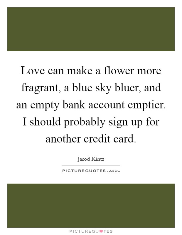 Love can make a flower more fragrant, a blue sky bluer, and an empty bank account emptier. I should probably sign up for another credit card Picture Quote #1