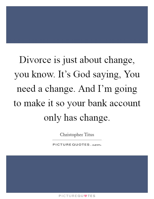 Divorce is just about change, you know. It's God saying, You need a change. And I'm going to make it so your bank account only has change Picture Quote #1