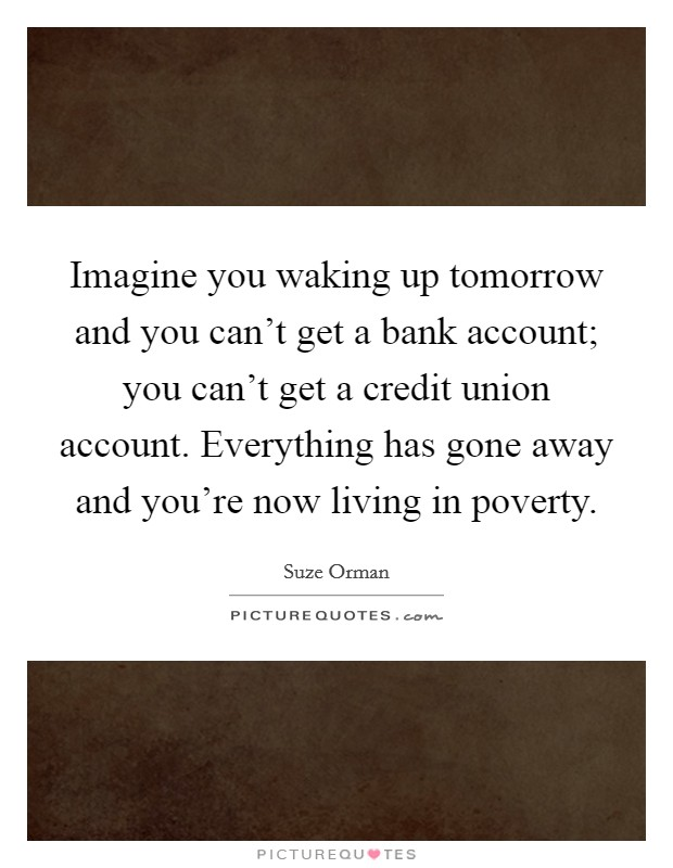 Imagine you waking up tomorrow and you can't get a bank account; you can't get a credit union account. Everything has gone away and you're now living in poverty Picture Quote #1