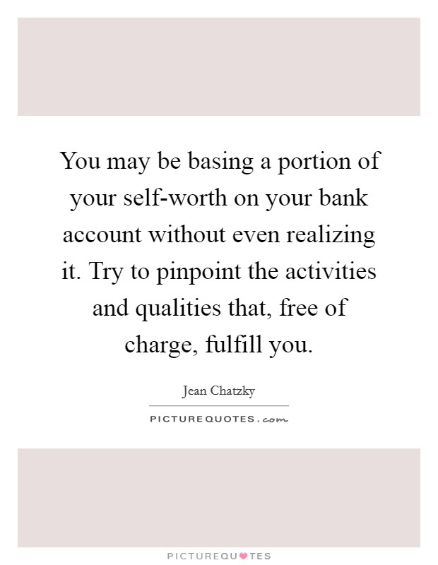 You may be basing a portion of your self-worth on your bank account without even realizing it. Try to pinpoint the activities and qualities that, free of charge, fulfill you Picture Quote #1