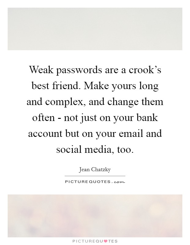 Weak passwords are a crook's best friend. Make yours long and complex, and change them often - not just on your bank account but on your email and social media, too Picture Quote #1