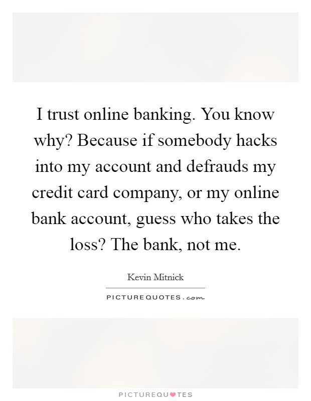 I trust online banking. You know why? Because if somebody hacks into my account and defrauds my credit card company, or my online bank account, guess who takes the loss? The bank, not me Picture Quote #1