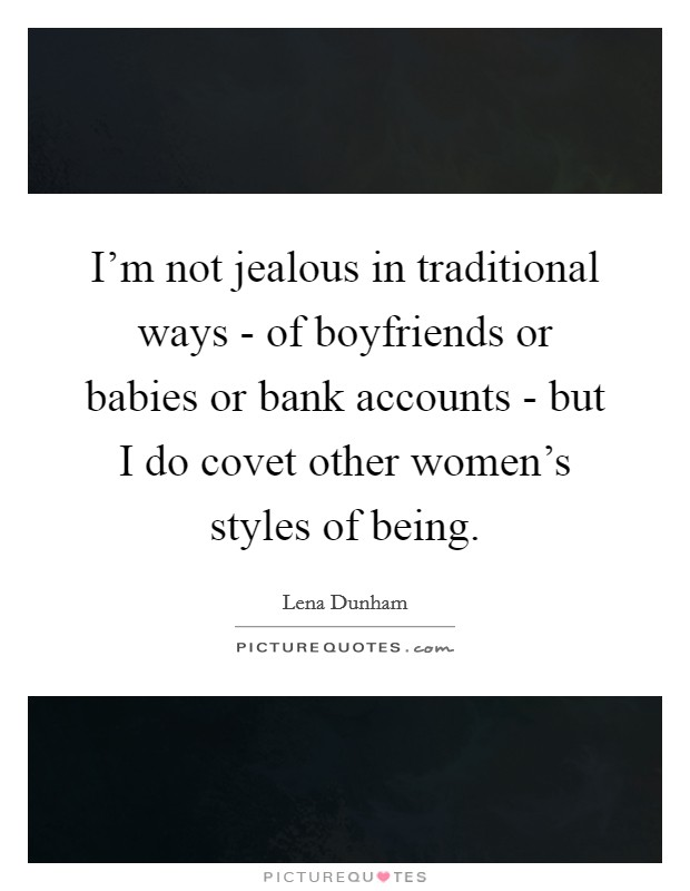 I'm not jealous in traditional ways - of boyfriends or babies or bank accounts - but I do covet other women's styles of being Picture Quote #1