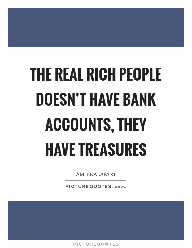 The real rich people doesn't have bank accounts, they have treasures Picture Quote #1