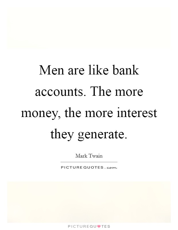 Men are like bank accounts. The more money, the more interest they generate Picture Quote #1
