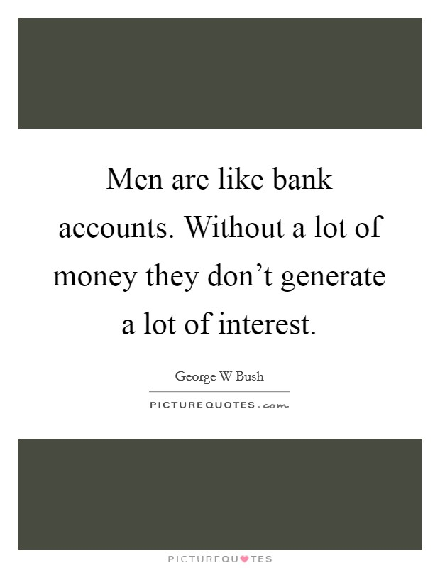Men are like bank accounts. Without a lot of money they don't generate a lot of interest Picture Quote #1