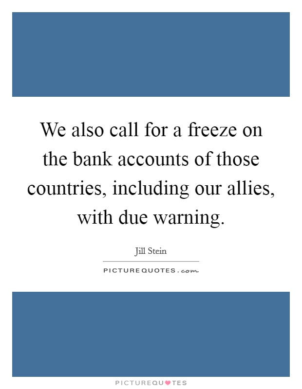 We also call for a freeze on the bank accounts of those countries, including our allies, with due warning Picture Quote #1