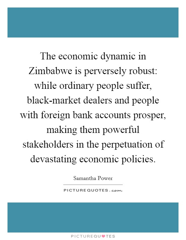 The economic dynamic in Zimbabwe is perversely robust: while ordinary people suffer, black-market dealers and people with foreign bank accounts prosper, making them powerful stakeholders in the perpetuation of devastating economic policies Picture Quote #1