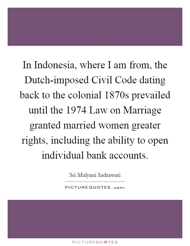 In Indonesia, where I am from, the Dutch-imposed Civil Code dating back to the colonial 1870s prevailed until the 1974 Law on Marriage granted married women greater rights, including the ability to open individual bank accounts Picture Quote #1
