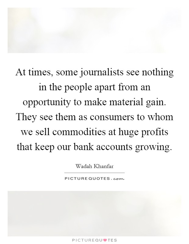 At times, some journalists see nothing in the people apart from an opportunity to make material gain. They see them as consumers to whom we sell commodities at huge profits that keep our bank accounts growing Picture Quote #1