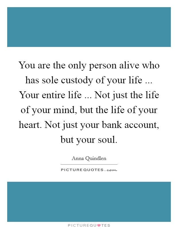You are the only person alive who has sole custody of your life ... Your entire life ... Not just the life of your mind, but the life of your heart. Not just your bank account, but your soul Picture Quote #1