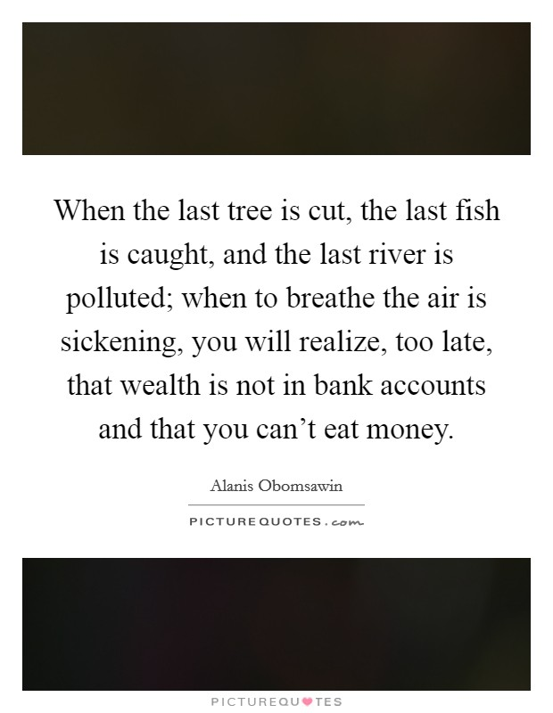 When the last tree is cut, the last fish is caught, and the last river is polluted; when to breathe the air is sickening, you will realize, too late, that wealth is not in bank accounts and that you can't eat money Picture Quote #1