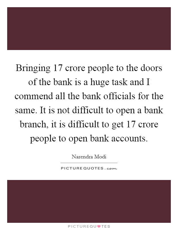 Bringing 17 crore people to the doors of the bank is a huge task and I commend all the bank officials for the same. It is not difficult to open a bank branch, it is difficult to get 17 crore people to open bank accounts Picture Quote #1