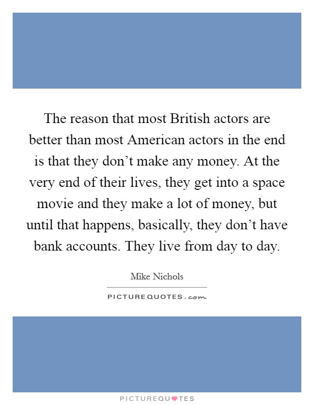 The reason that most British actors are better than most American actors in the end is that they don't make any money. At the very end of their lives, they get into a space movie and they make a lot of money, but until that happens, basically, they don't have bank accounts. They live from day to day Picture Quote #1