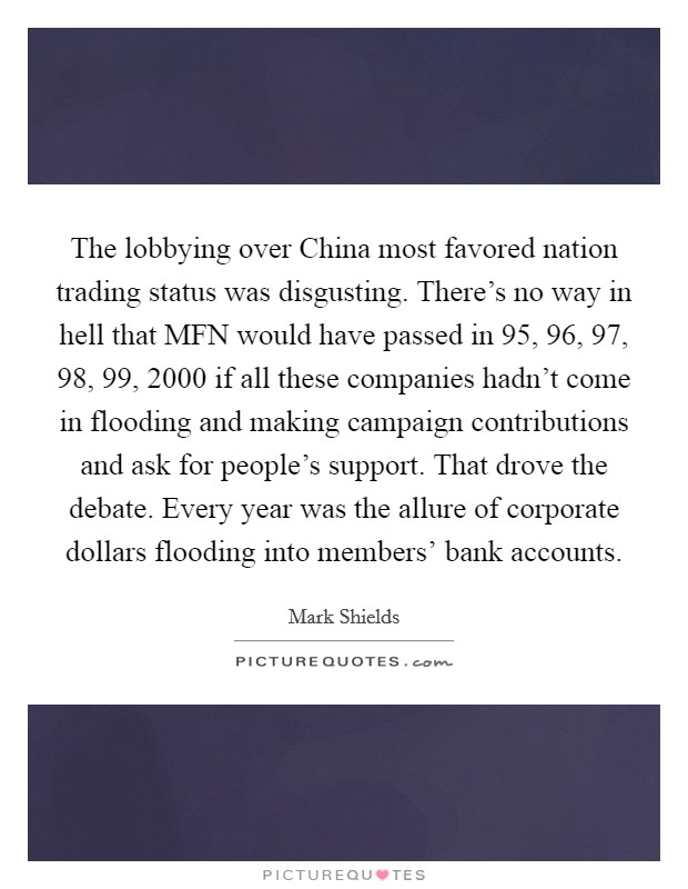 The lobbying over China most favored nation trading status was disgusting. There's no way in hell that MFN would have passed in  95,  96,  97,  98,  99, 2000 if all these companies hadn't come in flooding and making campaign contributions and ask for people's support. That drove the debate. Every year was the allure of corporate dollars flooding into members' bank accounts Picture Quote #1