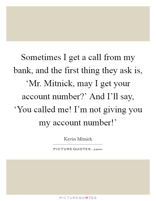Sometimes I get a call from my bank, and the first thing they ask is, 'Mr. Mitnick, may I get your account number?' And I'll say, 'You called me! I'm not giving you my account number!' Picture Quote #1