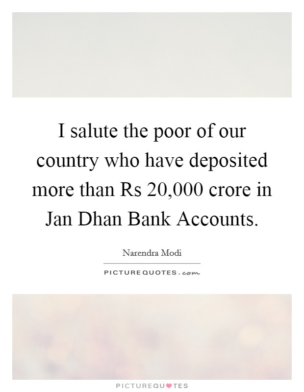 I salute the poor of our country who have deposited more than Rs 20,000 crore in Jan Dhan Bank Accounts Picture Quote #1