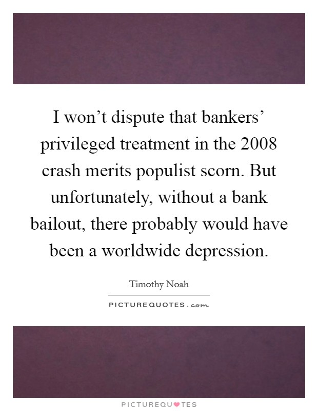 I won't dispute that bankers' privileged treatment in the 2008 crash merits populist scorn. But unfortunately, without a bank bailout, there probably would have been a worldwide depression Picture Quote #1