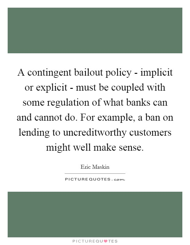 A contingent bailout policy - implicit or explicit - must be coupled with some regulation of what banks can and cannot do. For example, a ban on lending to uncreditworthy customers might well make sense Picture Quote #1