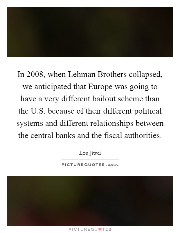 In 2008, when Lehman Brothers collapsed, we anticipated that Europe was going to have a very different bailout scheme than the U.S. because of their different political systems and different relationships between the central banks and the fiscal authorities Picture Quote #1