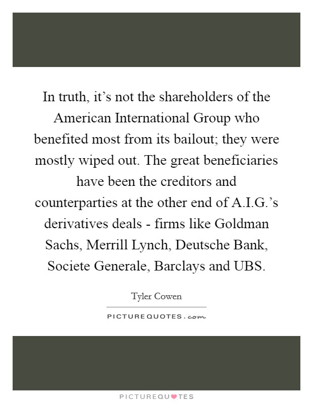 In truth, it's not the shareholders of the American International Group who benefited most from its bailout; they were mostly wiped out. The great beneficiaries have been the creditors and counterparties at the other end of A.I.G.'s derivatives deals - firms like Goldman Sachs, Merrill Lynch, Deutsche Bank, Societe Generale, Barclays and UBS Picture Quote #1