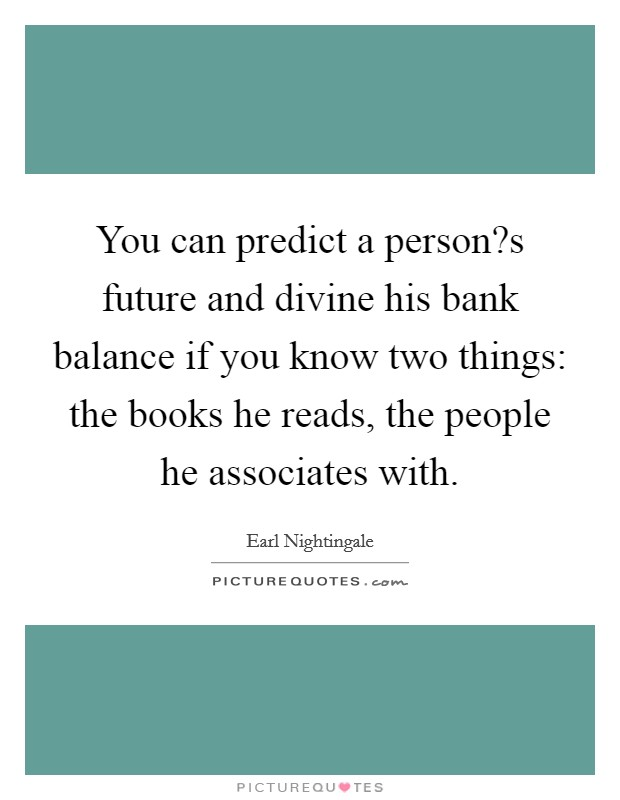 You can predict a person?s future and divine his bank balance if you know two things: the books he reads, the people he associates with Picture Quote #1