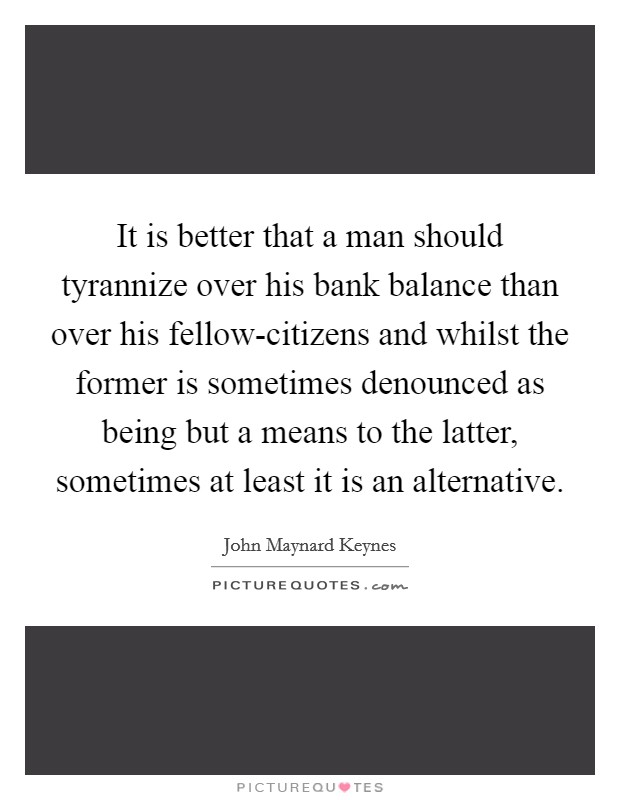 It is better that a man should tyrannize over his bank balance than over his fellow-citizens and whilst the former is sometimes denounced as being but a means to the latter, sometimes at least it is an alternative Picture Quote #1
