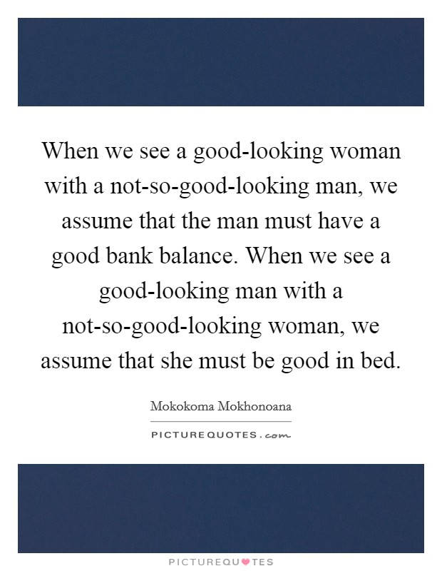 When we see a good-looking woman with a not-so-good-looking man, we assume that the man must have a good bank balance. When we see a good-looking man with a not-so-good-looking woman, we assume that she must be good in bed Picture Quote #1